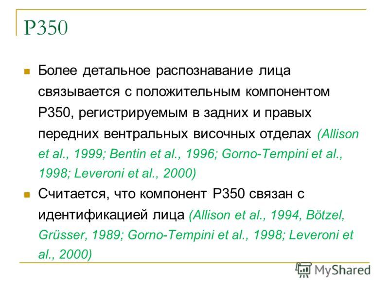 P350 Более детальное распознавание лица связывается с положительным компонентом P350, регистрируемым в задних и правых передних вентральных височных отделах (Allison et al., 1999; Bentin et al., 1996; Gorno-Tempini et al., 1998; Leveroni et al., 2000