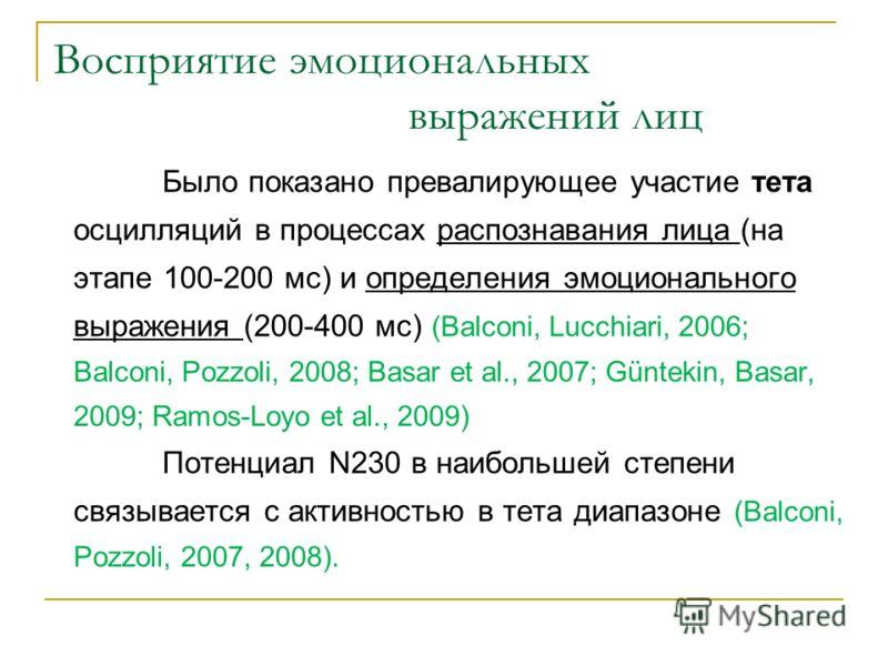 Восприятие эмоциональных выражений лиц Было показано превалирующее участие тета осцилляций в процессах распознавания лица (на этапе 100-200 мс) и определения эмоционального выражения (200-400 мс) (Balconi, Lucchiari, 2006; Balconi, Pozzoli, 2008; Bas