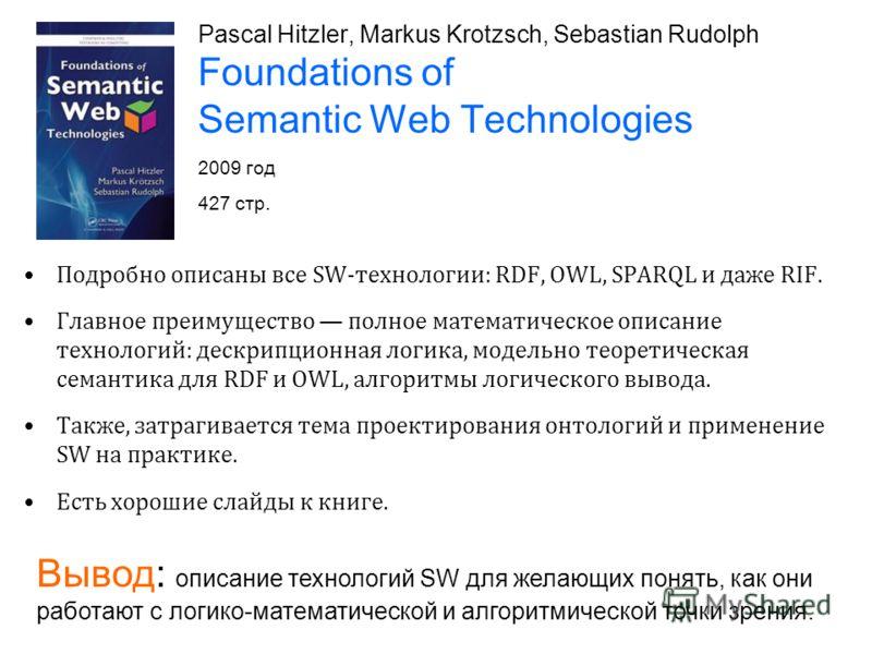 Pascal Hitzler, Markus Krotzsch, Sebastian Rudolph Foundations of Semantic Web Technologies 2009 год 427 стр. Подробно описаны все SW-технологии: RDF, OWL, SPARQL и даже RIF. Главное преимущество полное математическое описание технологий: дескрипцион