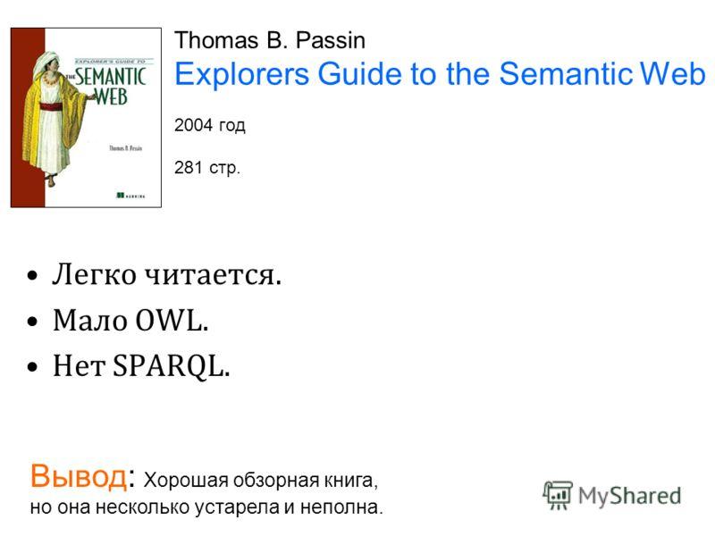Thomas B. Passin Explorers Guide to the Semantic Web 2004 год 281 стр. Легко читается. Мало OWL. Нет SPARQL. Вывод: Хорошая обзорная книга, но она несколько устарела и неполна.