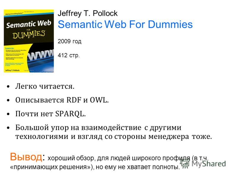 Jeffrey T. Pollock Semantic Web For Dummies 2009 год 412 стр. Легко читается. Описывается RDF и OWL. Почти нет SPARQL. Большой упор на взаимодействие с другими технологиями и взгляд со стороны менеджера тоже. Вывод: хороший обзор, для людей широкого