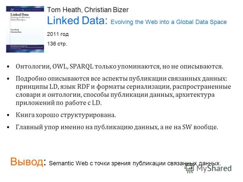 Tom Heath, Christian Bizer Linked Data: Evolving the Web into a Global Data Space 2011 год 136 стр. Онтологии, OWL, SPARQL только упоминаются, но не описываются. Подробно описываются все аспекты публикации связанных данных: принципы LD, язык RDF и фо