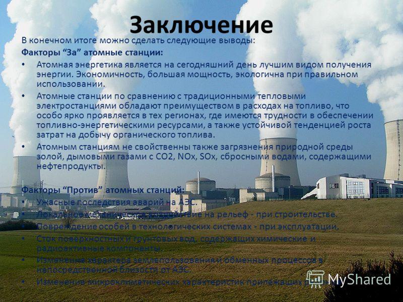 Заключение В конечном итоге можно сделать следующие выводы: Факторы За атомные станции: Атомная энергетика является на сегодняшний день лучшим видом получения энергии. Экономичность, большая мощность, экологична при правильном использовании. Атомные