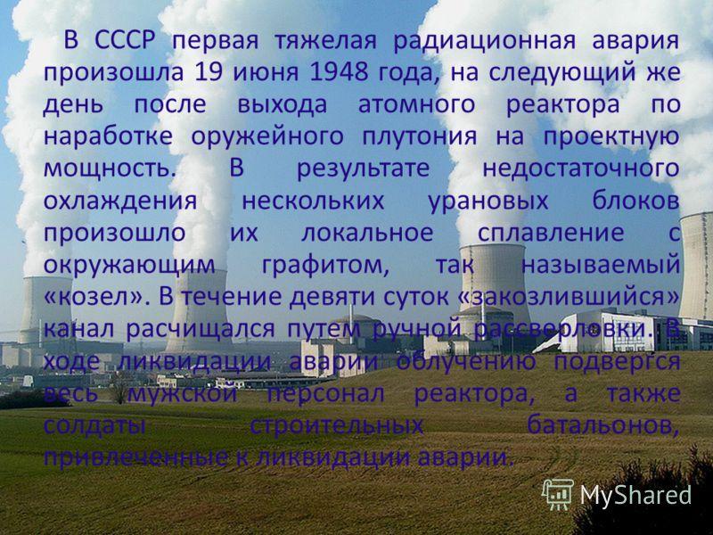 В СССР первая тяжелая радиационная авария произошла 19 июня 1948 года, на следующий же день после выхода атомного реактора по наработке оружейного плутония на проектную мощность. В результате недостаточного охлаждения нескольких урановых блоков произ
