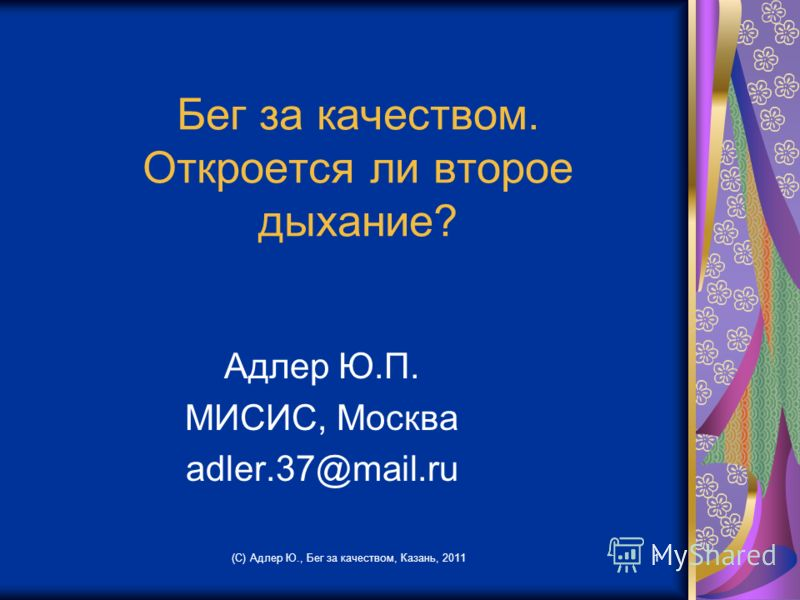 Бег за качеством. Откроется ли второе дыхание? Адлер Ю.П. МИСИС, Москва adler.37@mail.ru (С) Адлер Ю., Бег за качеством, Казань, 20111