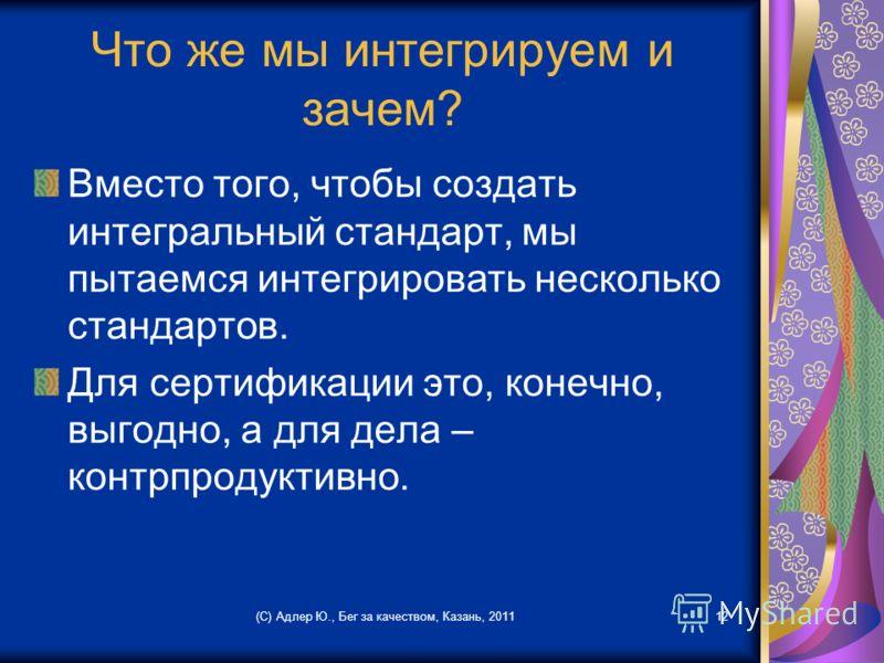 Что же мы интегрируем и зачем? Вместо того, чтобы создать интегральный стандарт, мы пытаемся интегрировать несколько стандартов. Для сертификации это, конечно, выгодно, а для дела – контрпродуктивно. (С) Адлер Ю., Бег за качеством, Казань, 201112