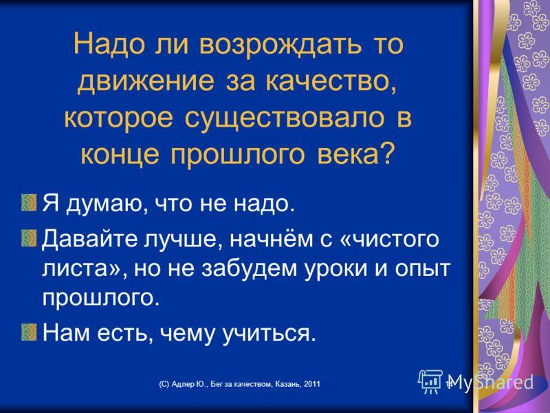 Надо ли возрождать то движение за качество, которое существовало в конце прошлого века? Я думаю, что не надо. Давайте лучше, начнём с «чистого листа», но не забудем уроки и опыт прошлого. Нам есть, чему учиться. (С) Адлер Ю., Бег за качеством, Казань