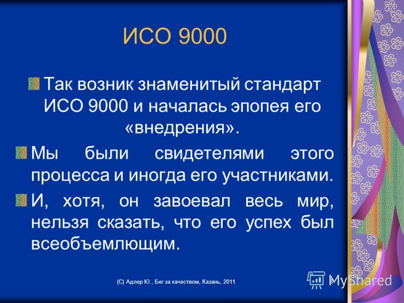 ИСО 9000 Так возник знаменитый стандарт ИСО 9000 и началась эпопея его «внедрения». Мы были свидетелями этого процесса и иногда его участниками. И, хотя, он завоевал весь мир, нельзя сказать, что его успех был всеобъемлющим. (С) Адлер Ю., Бег за каче