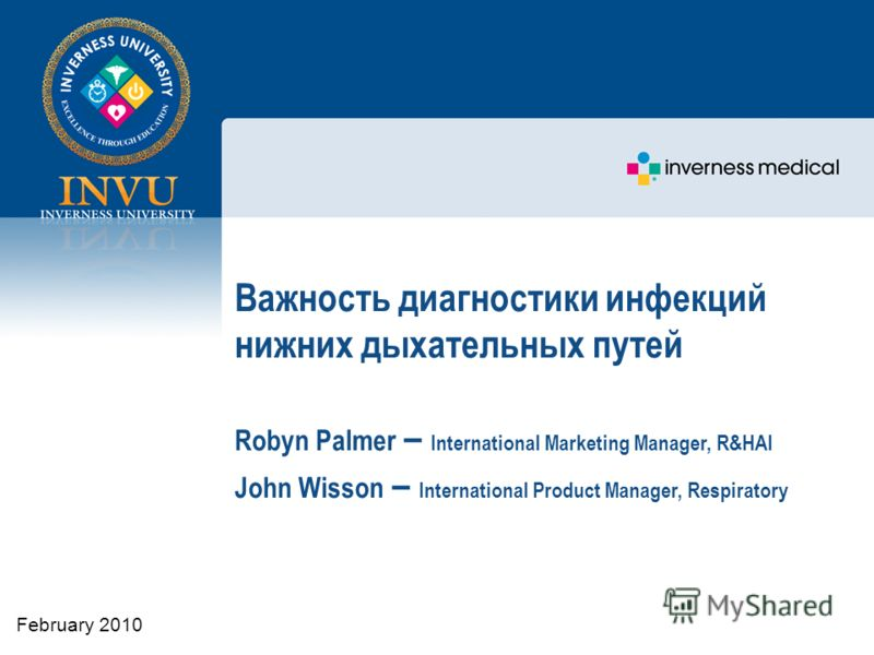 Важность диагностики инфекций нижних дыхательных путей Robyn Palmer – International Marketing Manager, R&HAI John Wisson – International Product Manager, Respiratory February 2010