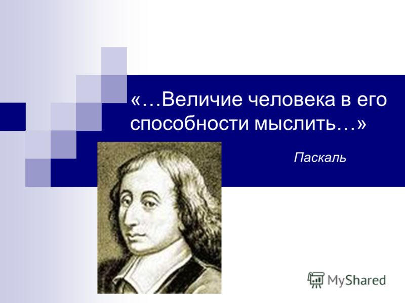 «…Величие человека в его способности мыслить…» Паскаль