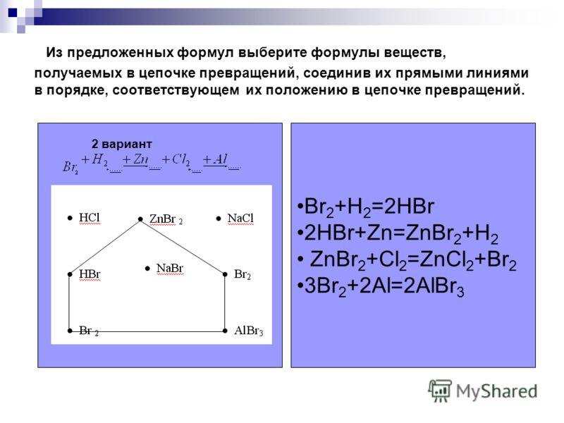Из предложенных формул выберите формулы веществ, получаемых в цепочке превращений, соединив их прямыми линиями в порядке, соответствующем их положению в цепочке превращений. 2 вариант Br 2 +H 2 =2HBr 2HBr+Zn=ZnBr 2 +H 2 ZnBr 2 +Cl 2 =ZnCl 2 +Br 2 3Br
