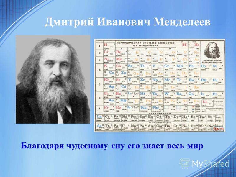 Благодаря чудесному сну его знает весь мир Дмитрий Иванович Менделеев