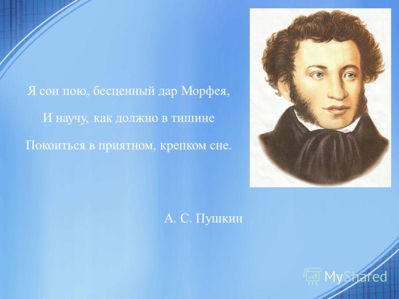 Я сон пою, бесценный дар Морфея, И научу, как должно в тишине Покоиться в приятном, крепком сне. А. С. Пушкин