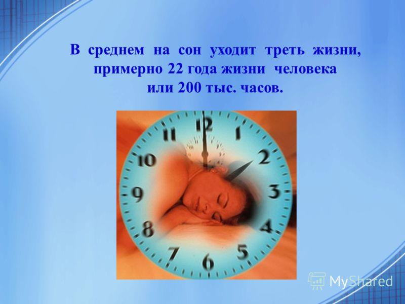 В среднем на сон уходит треть жизни, примерно 22 года жизни человека или 200 тыс. часов.