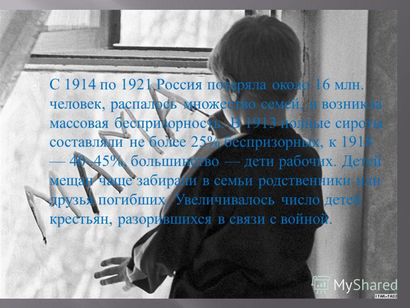 С 1914 по 1921 Россия потеряла около 16 млн. человек, распалось множество семей, и возникла массовая беспризорность. В 1913 полные сироты составляли не более 25% беспризорных, к 1918 40–45%, большинство дети рабочих. Детей мещан чаще забирали в семьи