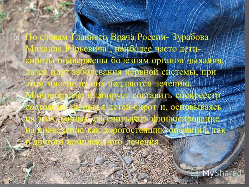По словам Главного Врача России - Зурабова Михаила Юрьевича, наиболее часто дети - сироты подвержены болезням органов дыхания, далее идут заболевания нервной системы, при этом многие из них поддаются лечению. Министерство планирует составить спецреес