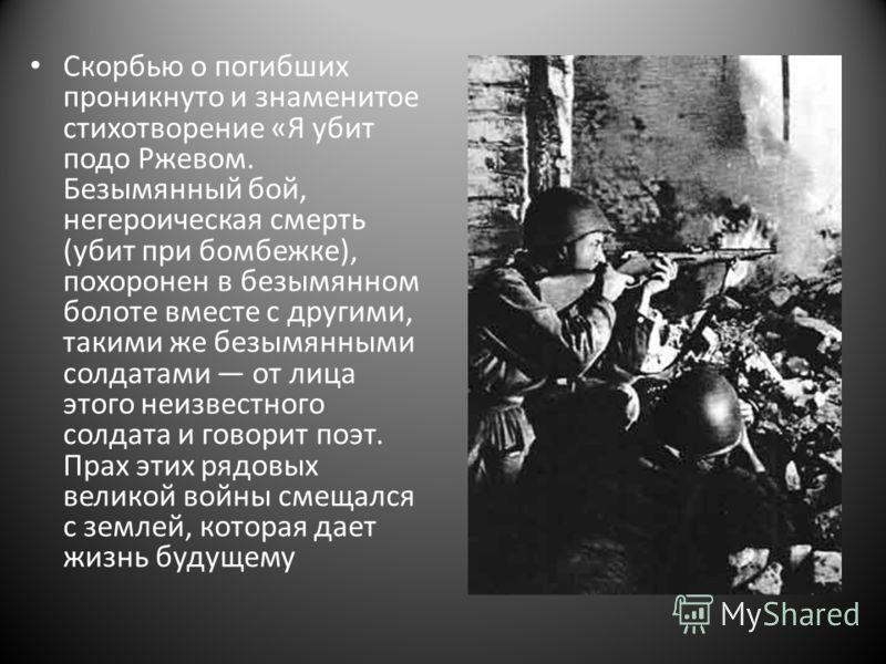 Скорбью о погибших проникнуто и знаменитое стихотворение «Я убит подо Ржевом. Безымянный бой, негероическая смерть (убит при бомбежке), похоронен в безымянном болоте вместе с другими, такими же безымянными солдатами от лица этого неизвестного солдата