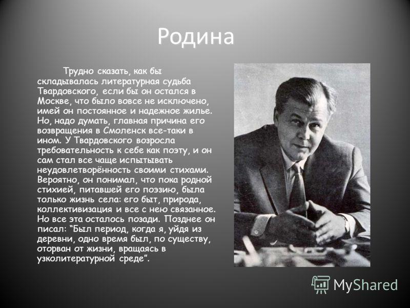 Родина Трудно сказать, как бы складывалась литературная судьба Твардовского, если бы он остался в Москве, что было вовсе не исключено, имей он постоянное и надежное жилье. Но, надо думать, главная причина его возвращения в Смоленск все-таки в ином. У