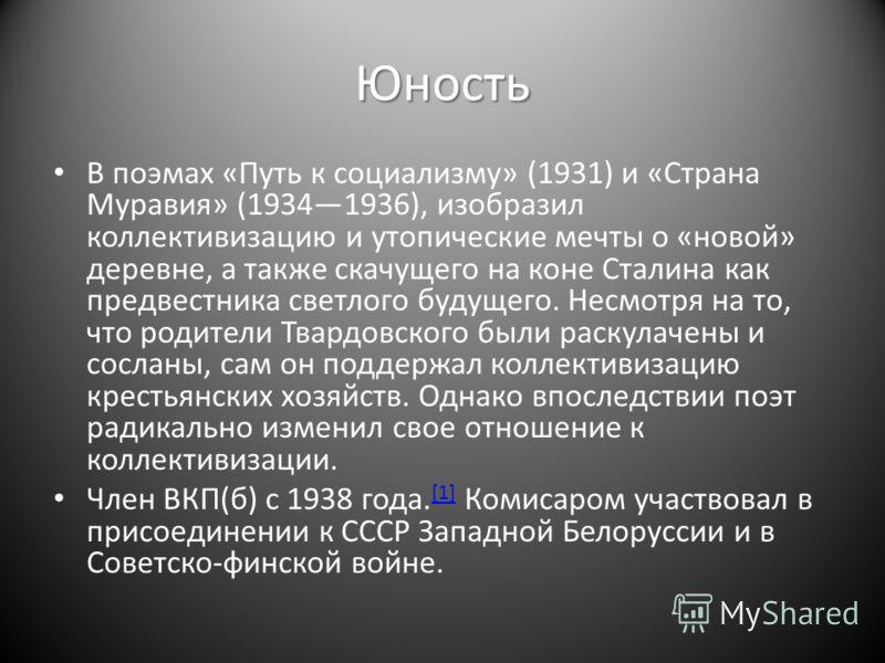 Юность В поэмах «Путь к социализму» (1931) и «Страна Муравия» (19341936), изобразил коллективизацию и утопические мечты о «новой» деревне, а также скачущего на коне Сталина как предвестника светлого будущего. Несмотря на то, что родители Твардовского