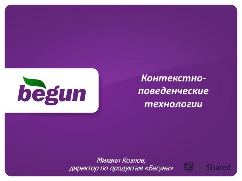 Контекстно- поведенческие технологии Михаил Козлов, директор по продуктам «Бегуна»