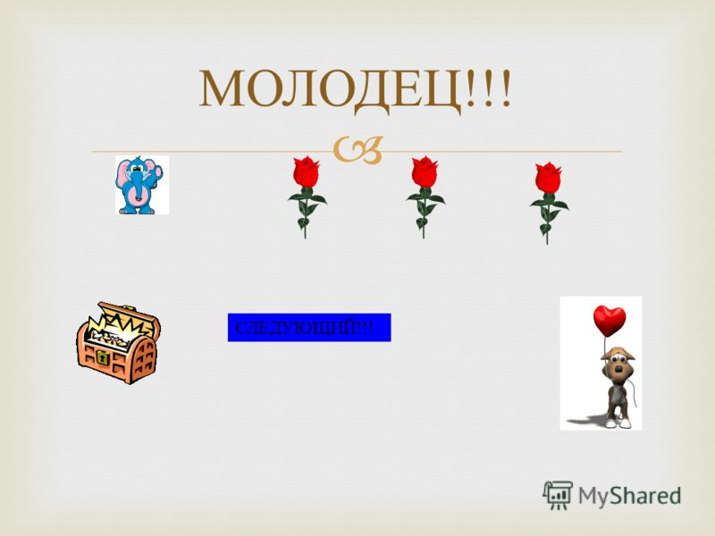 МОЛОДЕЦ !!! СЛЕДУЮЩИЙ!!!