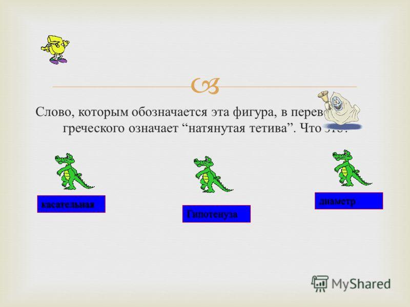 Слово, которым обозначается эта фигура, в переводе с греческого означает натянутая тетива. Что это ? Гипотенуза касательная диаметр