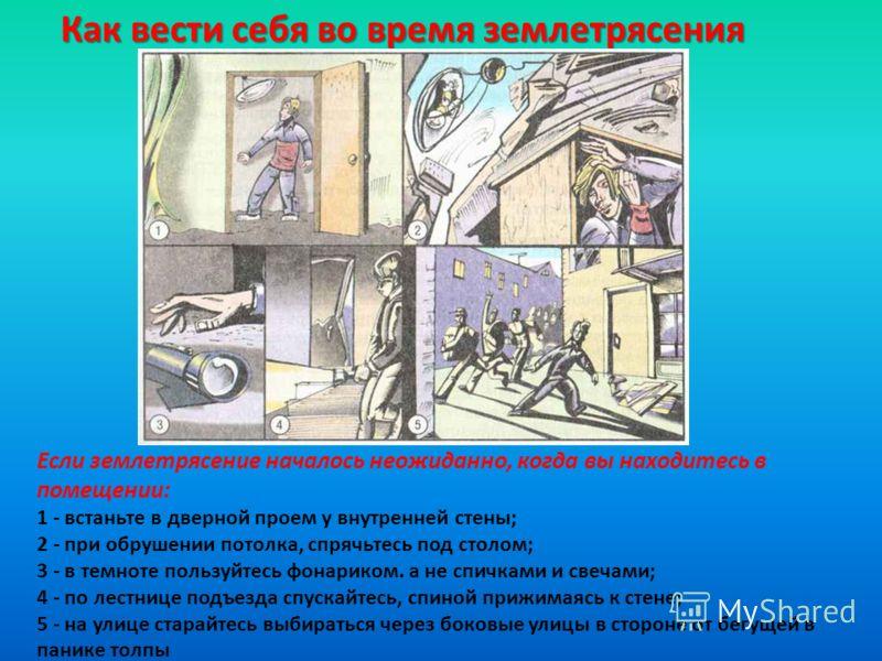 Как вести себя во время землетрясения Если землетрясение началось неожиданно, когда вы находитесь в помещении: 1 - встаньте в дверной проем у внутренней стены; 2 - при обрушении потолка, спрячьтесь под столом; 3 - в темноте пользуйтесь фонариком. а н
