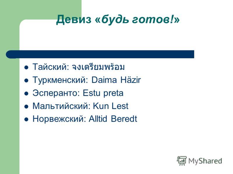 Девиз «будь готов!» Тайский: Туркменский: Daima Häzir Эсперанто: Estu preta Мальтийский: Kun Lest Норвежский: Alltid Beredt