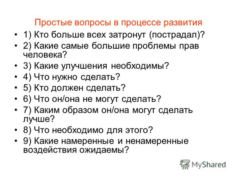 Простые вопросы в процессе развития 1) Кто больше всех затронут (пострадал)? 2) Какие самые большие проблемы прав человека? 3) Какие улучшения необходимы? 4) Что нужно сделать? 5) Кто должен сделать? 6) Что он/она не могут сделать? 7) Каким образом о