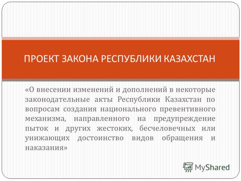 « О внесении изменений и дополнений в некоторые законодательные акты Республики Казахстан по вопросам создания национального превентивного механизма, направленного на предупреждение пыток и других жестоких, бесчеловечных или унижающих достоинство вид