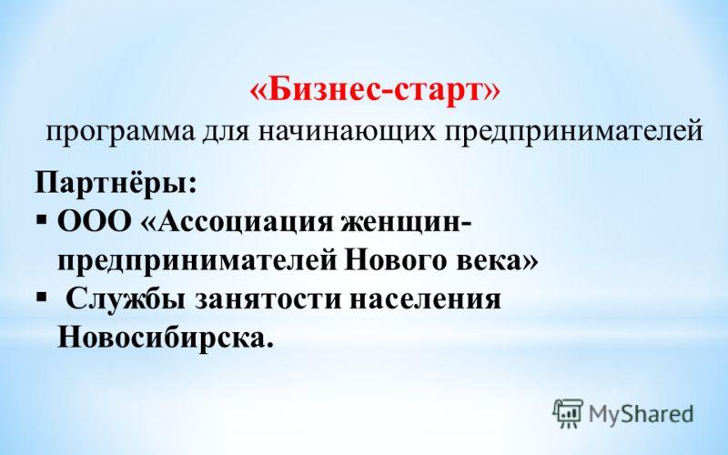 «Бизнес-старт» программа для начинающих предпринимателей Партнёры: ООО «Ассоциация женщин- предпринимателей Нового века» Службы занятости населения Новосибирска.