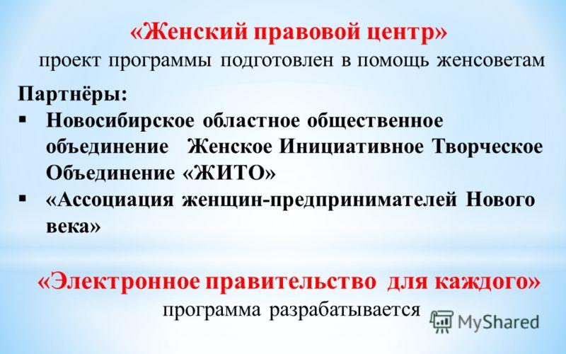 «Женский правовой центр» проект программы подготовлен в помощь женсоветам Партнёры: Новосибирское областное общественное объединение Женское Инициативное Творческое Объединение «ЖИТО» «Ассоциация женщин-предпринимателей Нового века» «Электронное прав