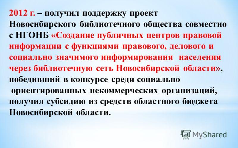 2012 г. – получил поддержку проект Новосибирского библиотечного общества совместно с НГОНБ «Создание публичных центров правовой информации с функциями правового, делового и социально значимого информирования населения через библиотечную сеть Новосиби