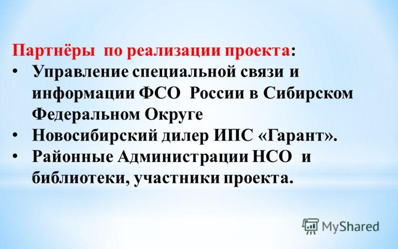 Партнёры по реализации проекта: Управление специальной связи и информации ФСО России в Сибирском Федеральном Округе Новосибирский дилер ИПС «Гарант». Районные Администрации НСО и библиотеки, участники проекта.
