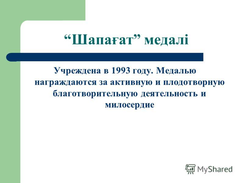 Шапағат медалі Учреждена в 1993 году. Медалью награждаются за активную и плодотворную благотворительную деятельность и милосердие