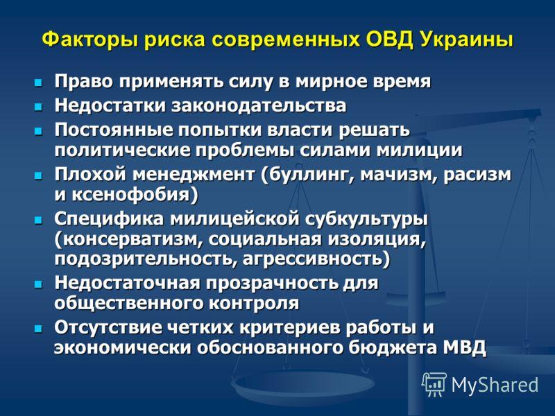 Факторы риска современных ОВД Украины Право применять силу в мирное время Право применять силу в мирное время Недостатки законодательства Недостатки законодательства Постоянные попытки власти решать политические проблемы силами милиции Постоянные поп