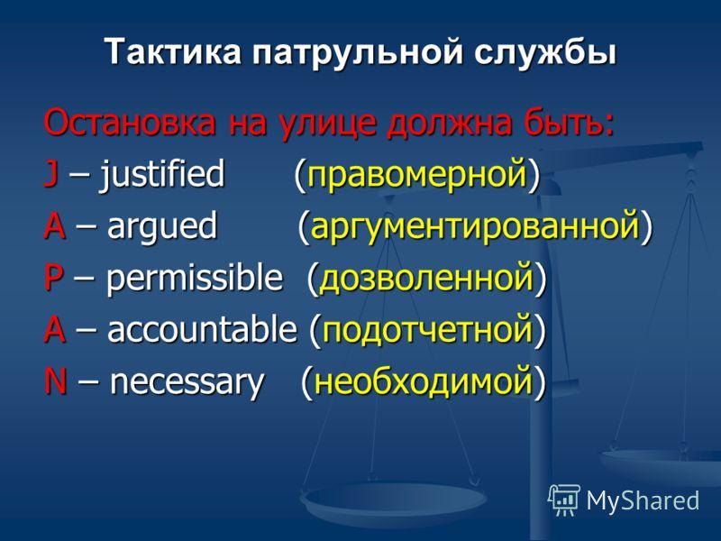 Тактика патрульной службы Остановка на улице должна быть: J – justified (правомерной) A – argued (аргументированной) P – permissible (дозволенной) A – accountable (подотчетной) N – necessary (необходимой)
