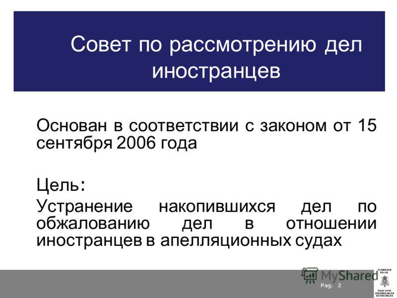 Pag. 2 Совет по рассмотрению дел иностранцев Основан в соответствии с законом от 15 сентября 2006 года Цель : Устранение накопившихся дел по обжалованию дел в отношении иностранцев в апелляционных судах