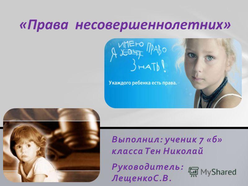 Выполнил: ученик 7 «б» класса Тен Николай Руководитель: ЛещенкоС.В. «Права несовершеннолетних»