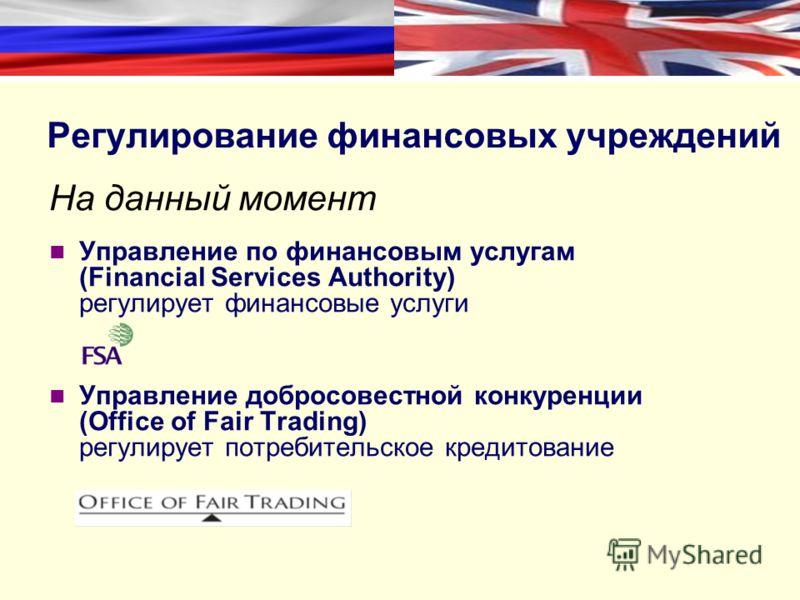Регулирование финансовых учреждений На данный момент Управление по финансовым услугам (Financial Services Authority) регулирует финансовые услуги Управление добросовестной конкуренции (Office of Fair Trading) регулирует потребительское кредитование