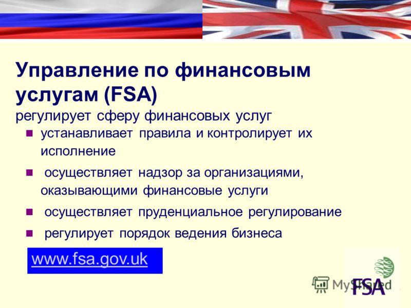 Управление по финансовым услугам (FSA) регулирует сферу финансовых услуг устанавливает правила и контролирует их исполнение осуществляет надзор за организациями, оказывающими финансовые услуги осуществляет пруденциальное регулирование регулирует поря