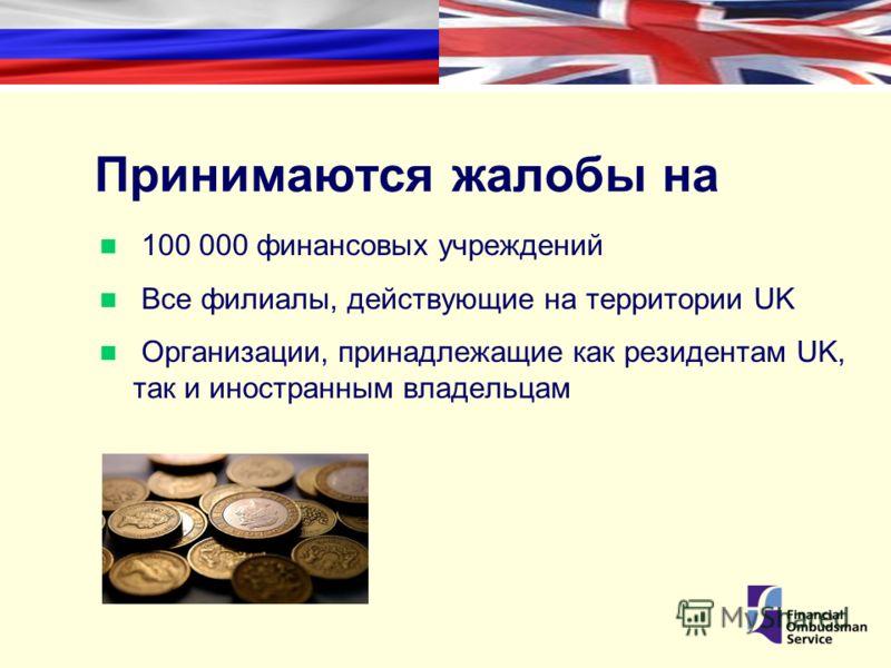Принимаются жалобы на 100 000 финансовых учреждений Все филиалы, действующие на территории UK Организации, принадлежащие как резидентам UK, так и иностранным владельцам