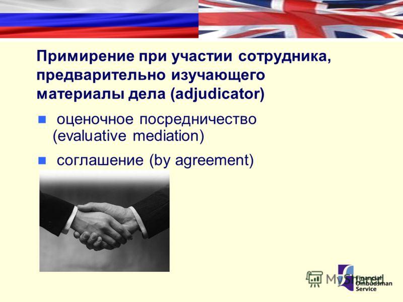 Примирение при участии сотрудника, предварительно изучающего материалы дела (adjudicator) оценочное посредничество (evaluative mediation) соглашение (by agreement)