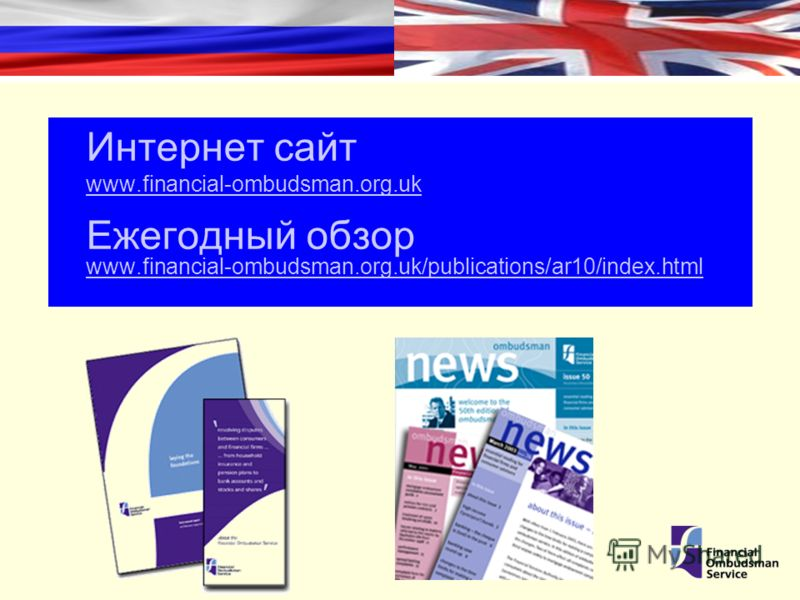 Интернет сайт www.financial-ombudsman.org.uk www.financial-ombudsman.org.uk Ежегодный обзор www.financial-ombudsman.org.uk/publications/ar10/index.html www.financial-ombudsman.org.uk/publications/ar10/index.html