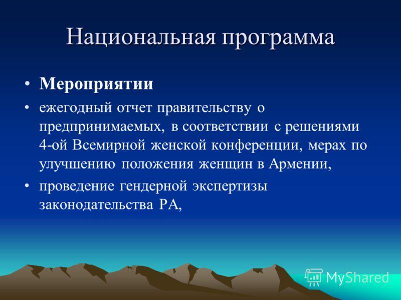 Национальная программа Мероприятии ежегодный отчет правительству о предпринимаемых, в соответствии с решениями 4-ой Всемирной женской конференции, мерах по улучшению положения женщин в Армении, проведение гендерной экспертизы законодательства РА,