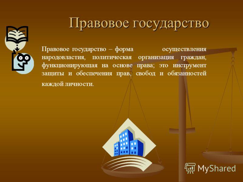 Правовое государство Правовое государство Правовое государство – форма осуществления народовластия, политическая организация граждан, функционирующая на основе права; это инструмент защиты и обеспечения прав, свобод и обязанностей каждой личности.