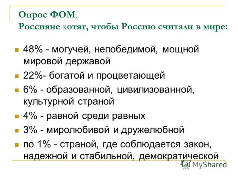 Опрос ФОМ. Россияне хотят, чтобы Россию считали в мире: 48% - могучей, непобедимой, мощной мировой державой 22%- богатой и процветающей 6% - образованной, цивилизованной, культурной страной 4% - равной среди равных 3% - миролюбивой и дружелюбной по 1