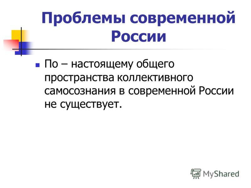 Проблемы современной России По – настоящему общего пространства коллективного самосознания в современной России не существует.