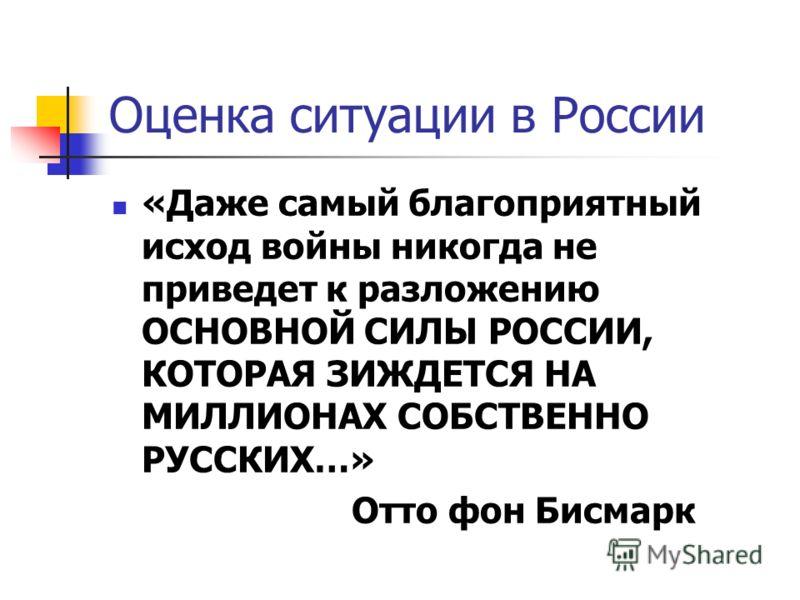 Оценка ситуации в России «Даже самый благоприятный исход войны никогда не приведет к разложению ОСНОВНОЙ СИЛЫ РОССИИ, КОТОРАЯ ЗИЖДЕТСЯ НА МИЛЛИОНАХ СОБСТВЕННО РУССКИХ…» Отто фон Бисмарк