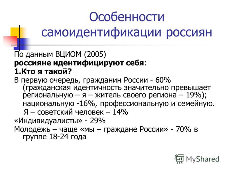Особенности самоидентификации россиян По данным ВЦИОМ (2005) россияне идентифицируют себя: 1.Кто я такой? В первую очередь, гражданин России - 60% (гражданская идентичность значительно превышает региональную – я – житель своего региона – 19%); национ